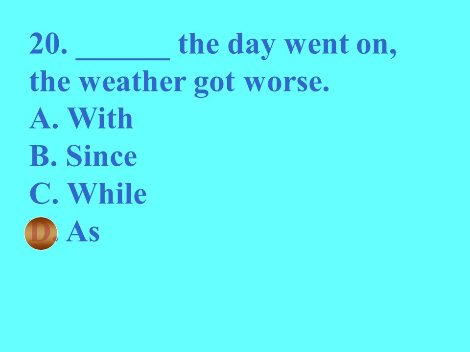 20. ______ the day went on, the weather got worse. A. With B. Since C. While D. As