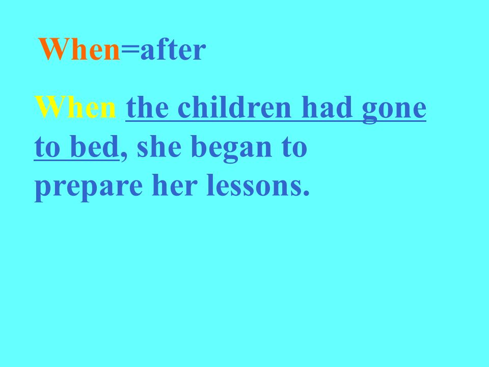 When the children had gone to bed, she began to prepare her lessons. When=after