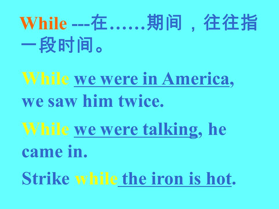 While --- …… While we were in America, we saw him twice. While we were talking, he came in. Strike while the iron is hot.