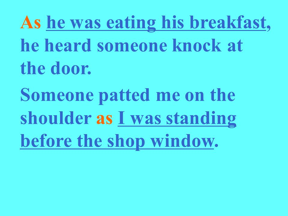 As he was eating his breakfast, he heard someone knock at the door. Someone patted me on the shoulder as I was standing before the shop window.