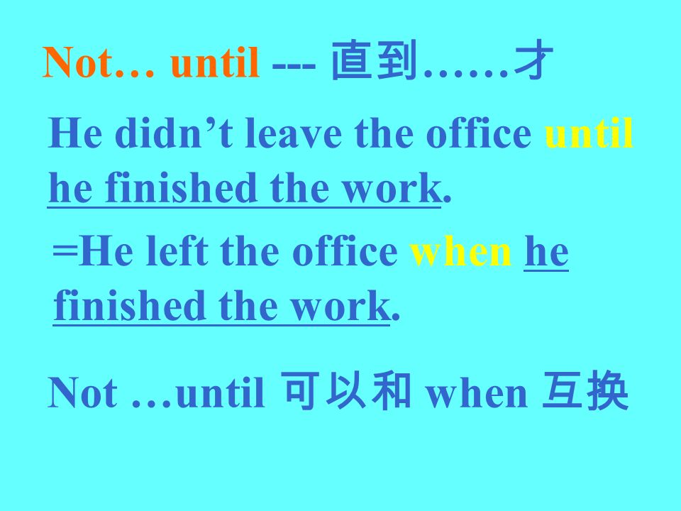 Not… until --- …… He didnt leave the office until he finished the work. =He left the office when he finished the work. Not …until when