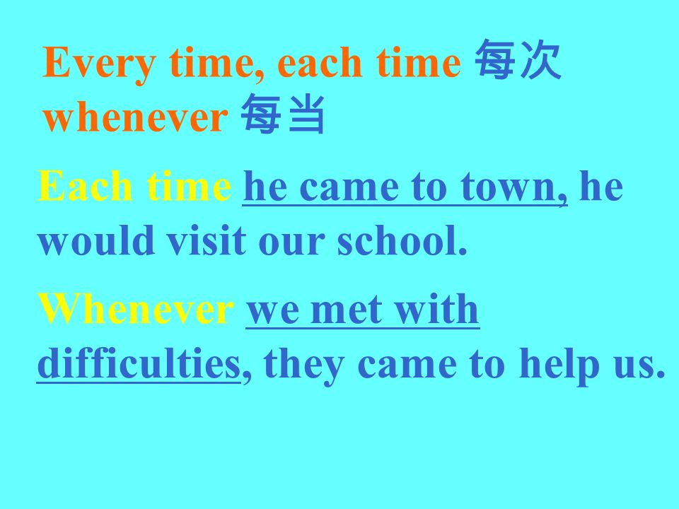 Every time, each time whenever Each time he came to town, he would visit our school. Whenever we met with difficulties, they came to help us.