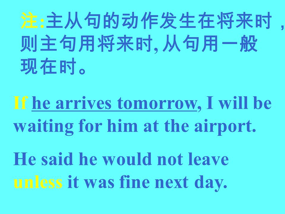 :, If he arrives tomorrow, I will be waiting for him at the airport. He said he would not leave unless it was fine next day.