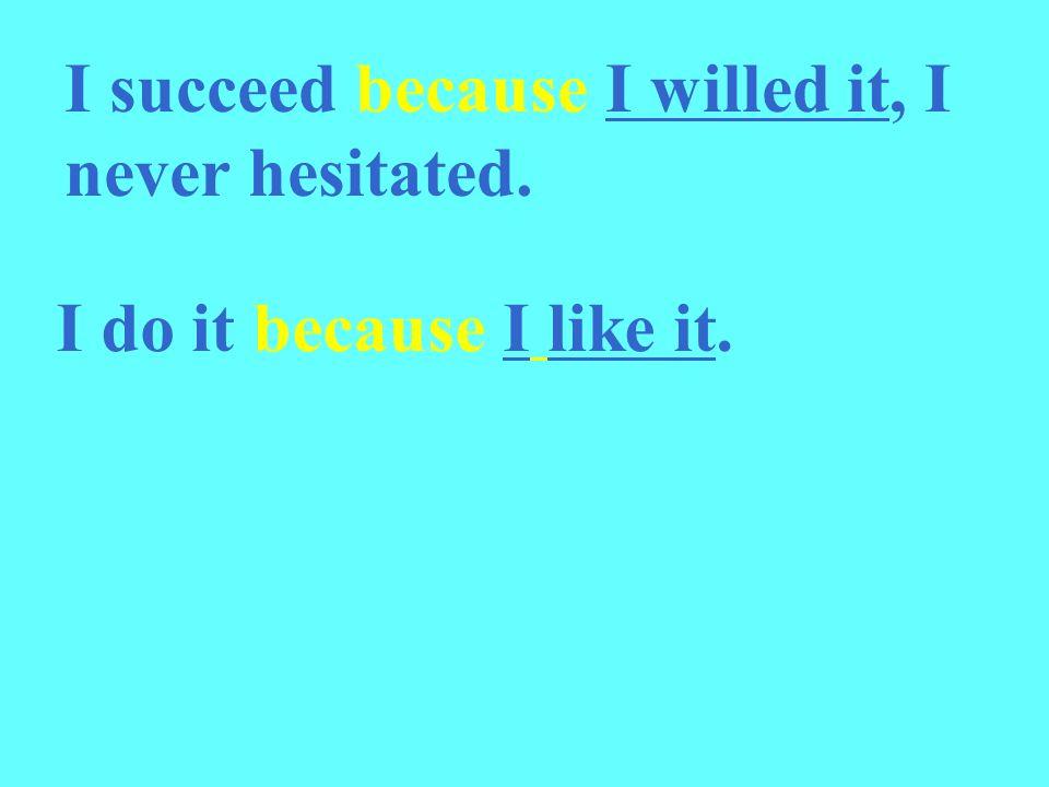 I succeed because I willed it, I never hesitated. I do it because I like it.