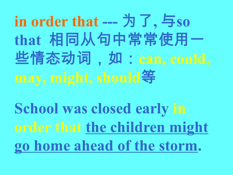 in order that ---, so that can, could, may, might, should School was closed early in order that the children might go home ahead of the storm.