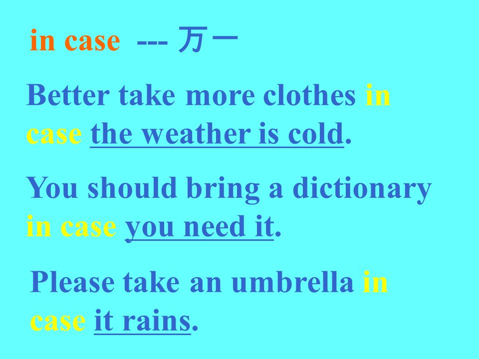 in case --- Better take more clothes in case the weather is cold. You should bring a dictionary in case you need it. Please take an umbrella in case i