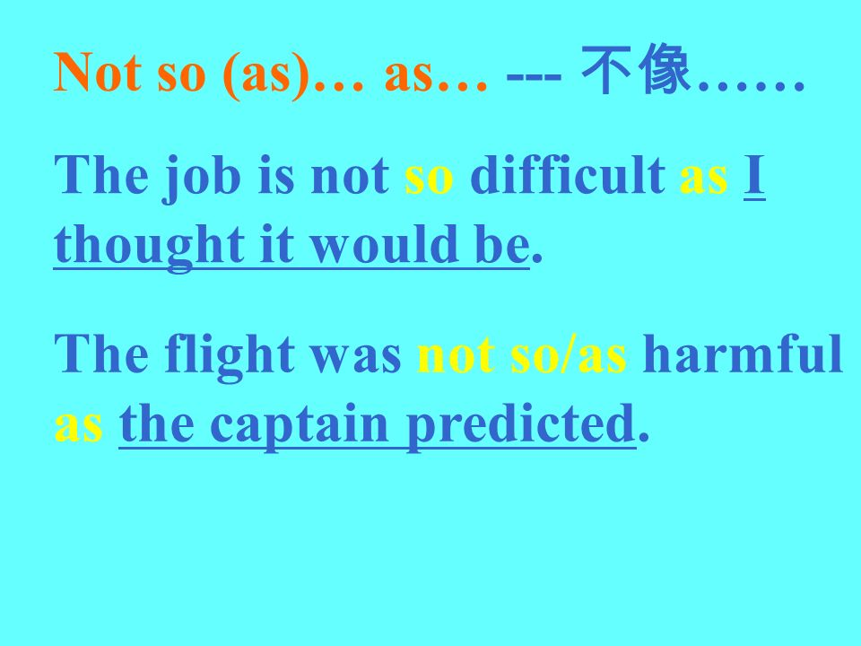 Not so (as)… as… --- …… The job is not so difficult as I thought it would be. The flight was not so/as harmful as the captain predicted.