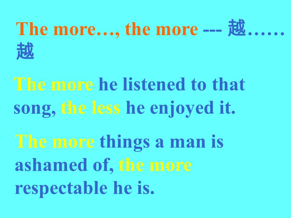 The more…, the more --- …… The more he listened to that song, the less he enjoyed it. The more things a man is ashamed of, the more respectable he is.