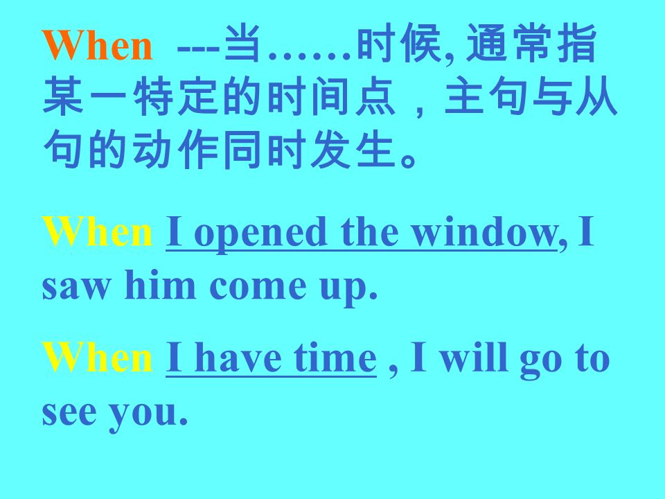 When --- ……, When I opened the window, I saw him come up. When I have time, I will go to see you.