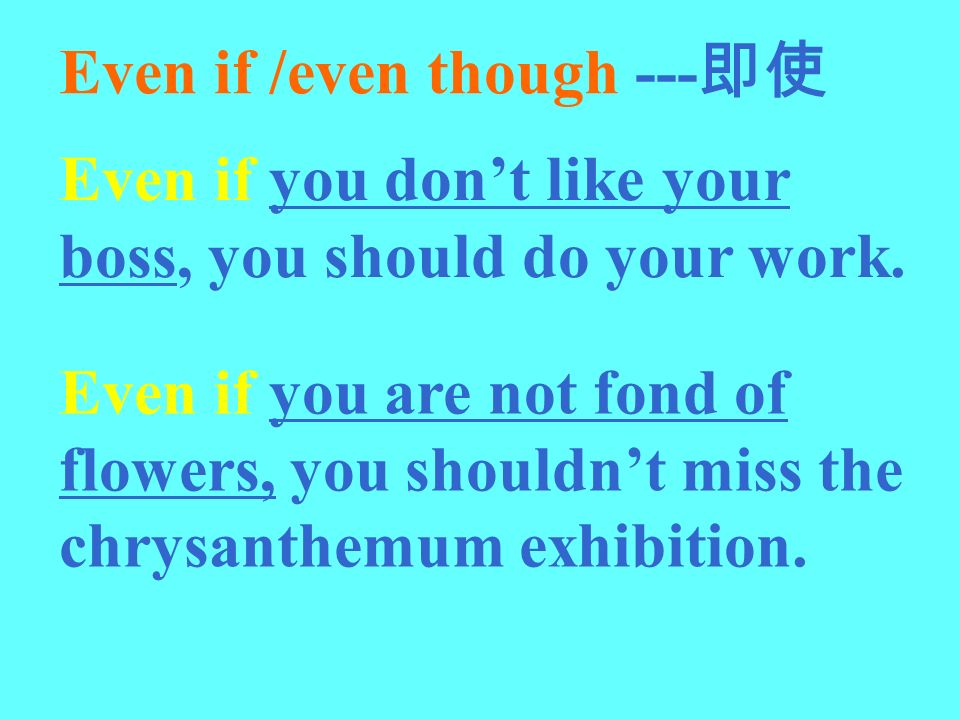 Even if /even though --- Even if you dont like your boss, you should do your work. Even if you are not fond of flowers, you shouldnt miss the chrysant