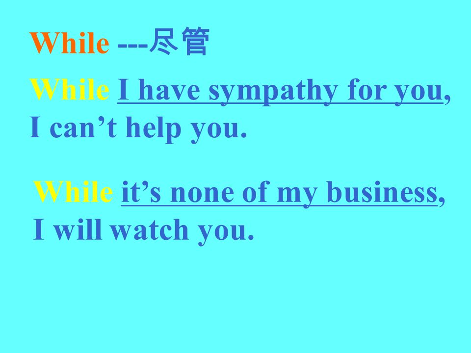 While --- While I have sympathy for you, I cant help you. While its none of my business, I will watch you.