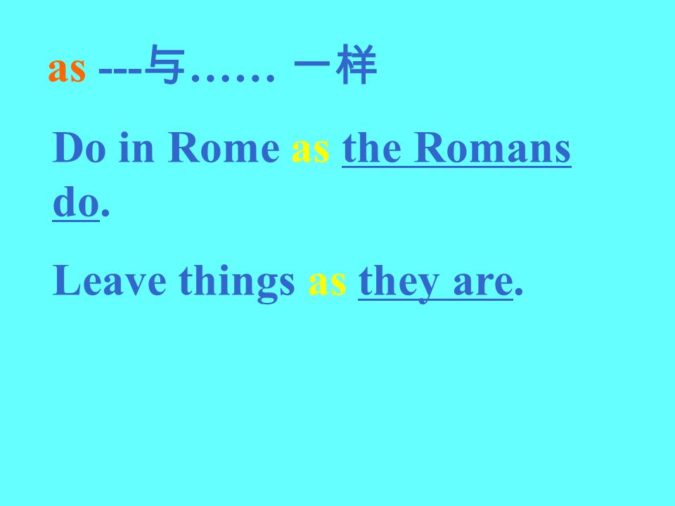 as --- …… Do in Rome as the Romans do. Leave things as they are.