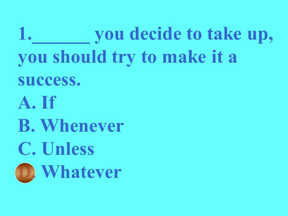 1.______ you decide to take up, you should try to make it a success. A. If B. Whenever C. Unless D. Whatever