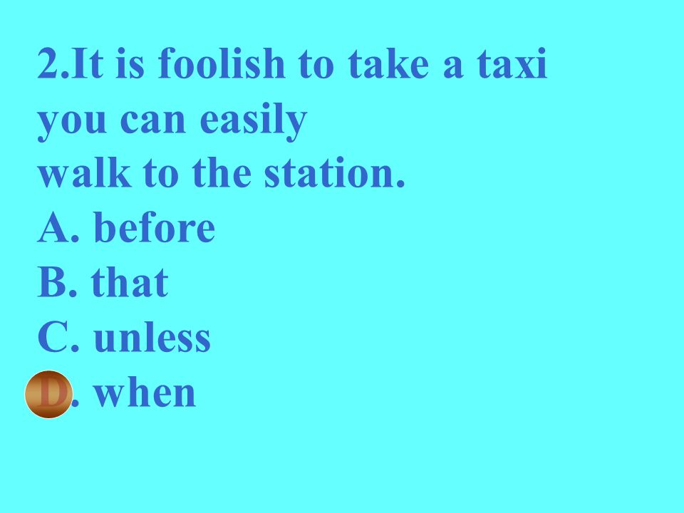 2.It is foolish to take a taxi you can easily walk to the station. A. before B. that C. unless D. when