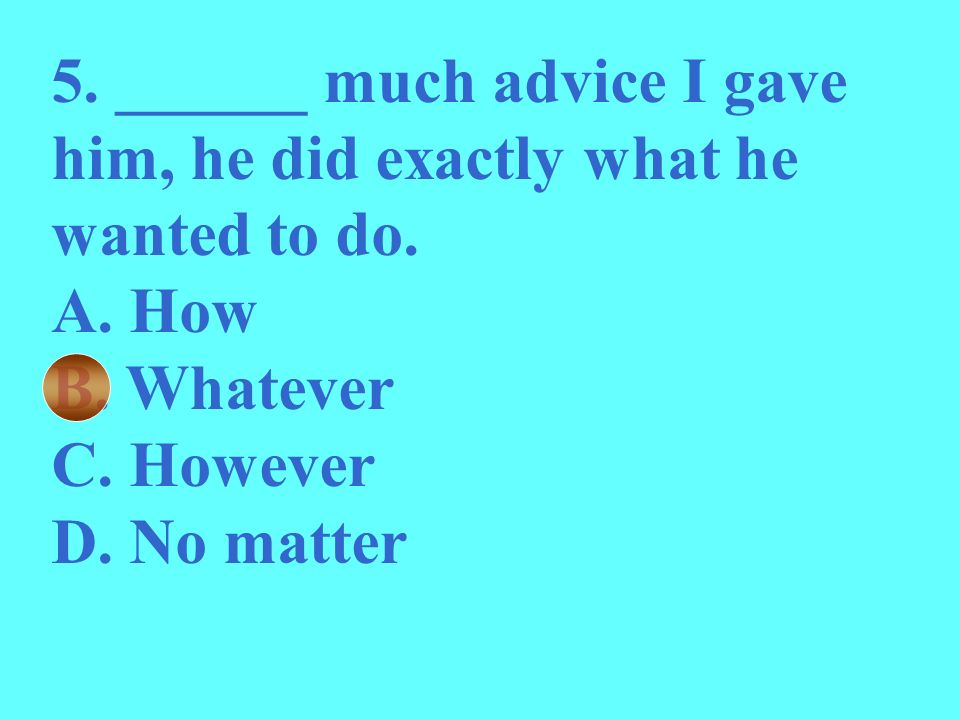 5. ______ much advice I gave him, he did exactly what he wanted to do. A. How B. Whatever C. However D. No matter