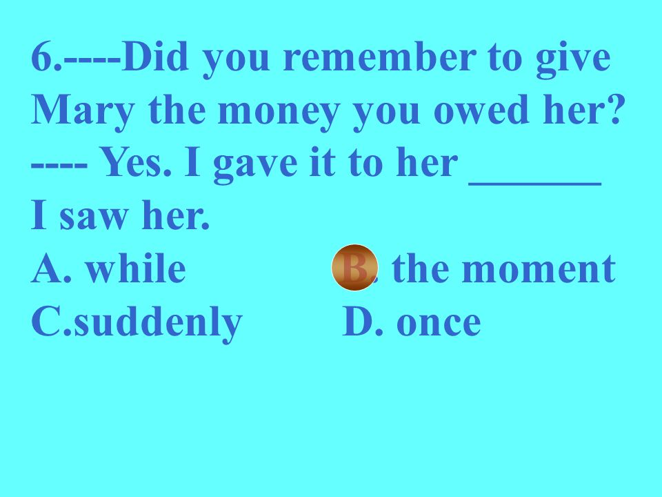 6.----Did you remember to give Mary the money you owed her? ---- Yes. I gave it to her ______ I saw her. A. while B. the moment C.suddenly D. once