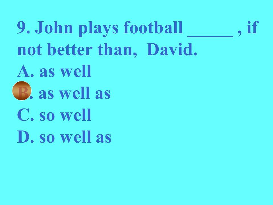 9. John plays football _____, if not better than, David. A. as well B. as well as C. so well D. so well as