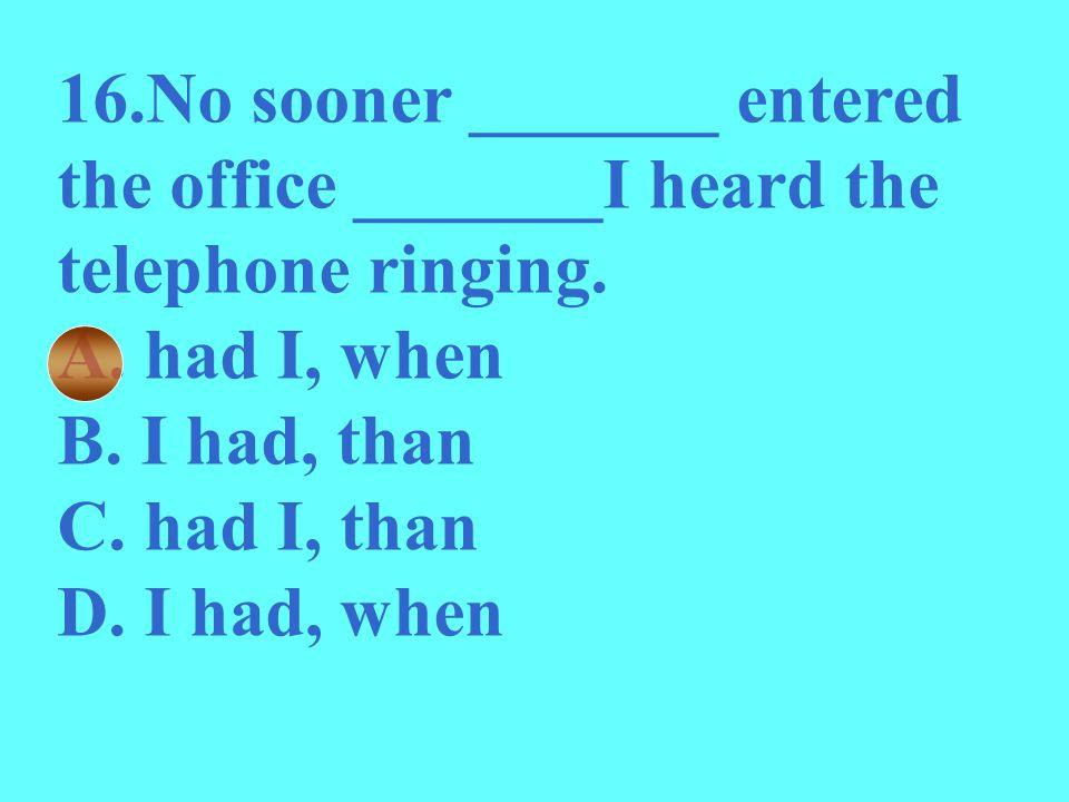16.No sooner _______ entered the office _______I heard the telephone ringing. A. had I, when B. I had, than C. had I, than D. I had, when