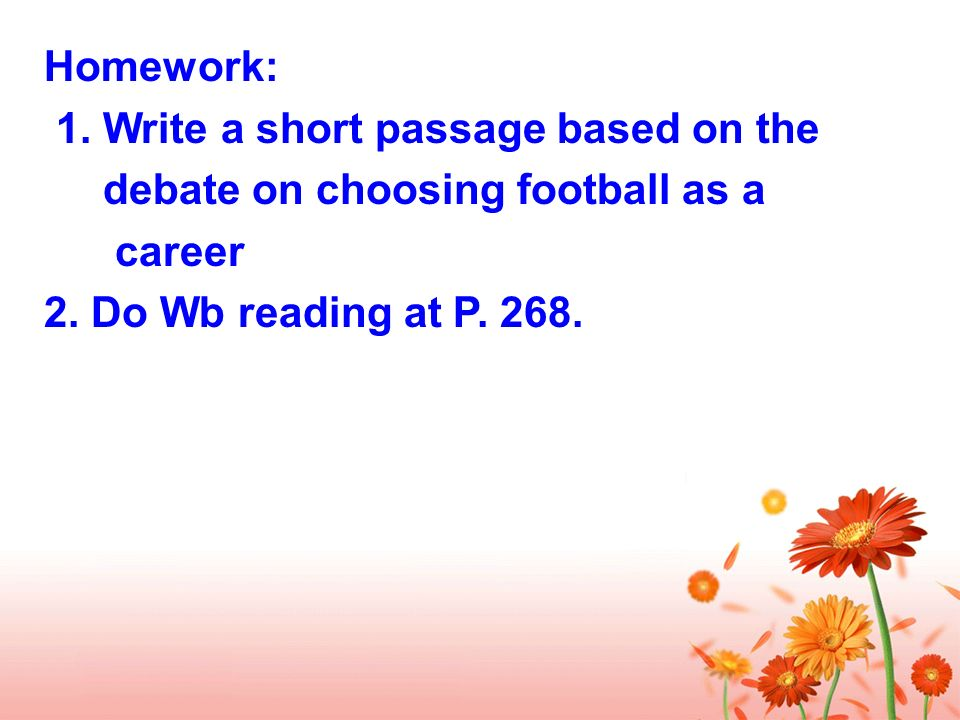 Homework: 1. Write a short passage based on the debate on choosing football as a career 2.