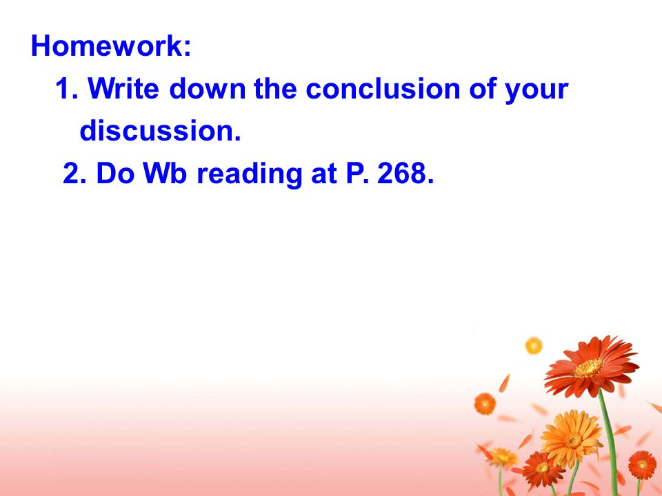 Homework: 1. Write down the conclusion of your discussion. 2. Do Wb reading at P. 268.