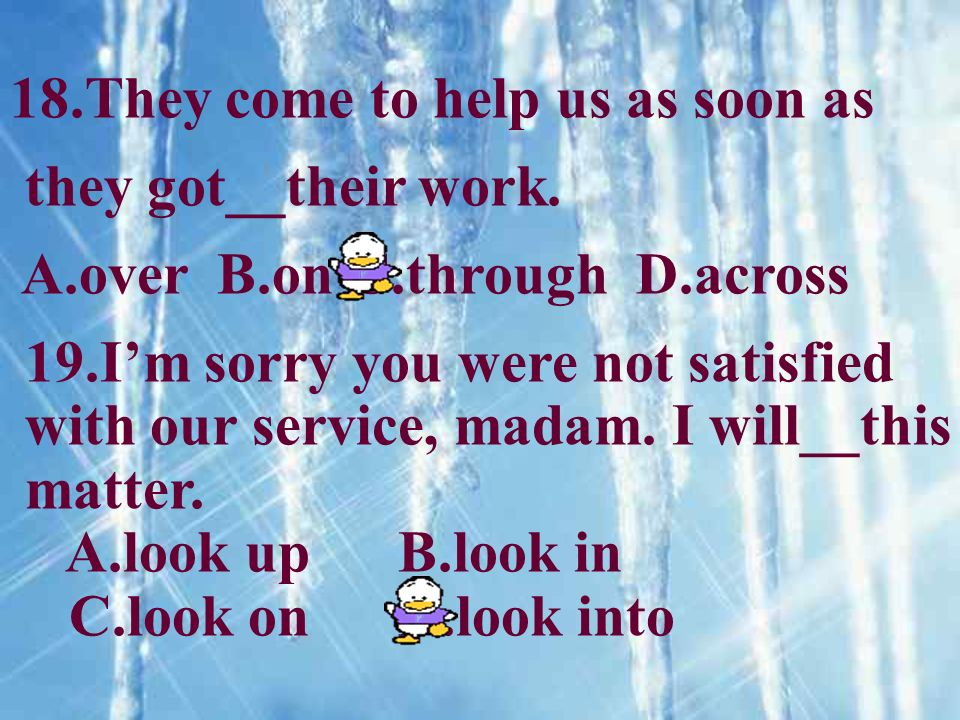 18.They come to help us as soon as they got__their work. A.over B.on C.through D.across 19.Im sorry you were not satisfied with our service, madam. I
