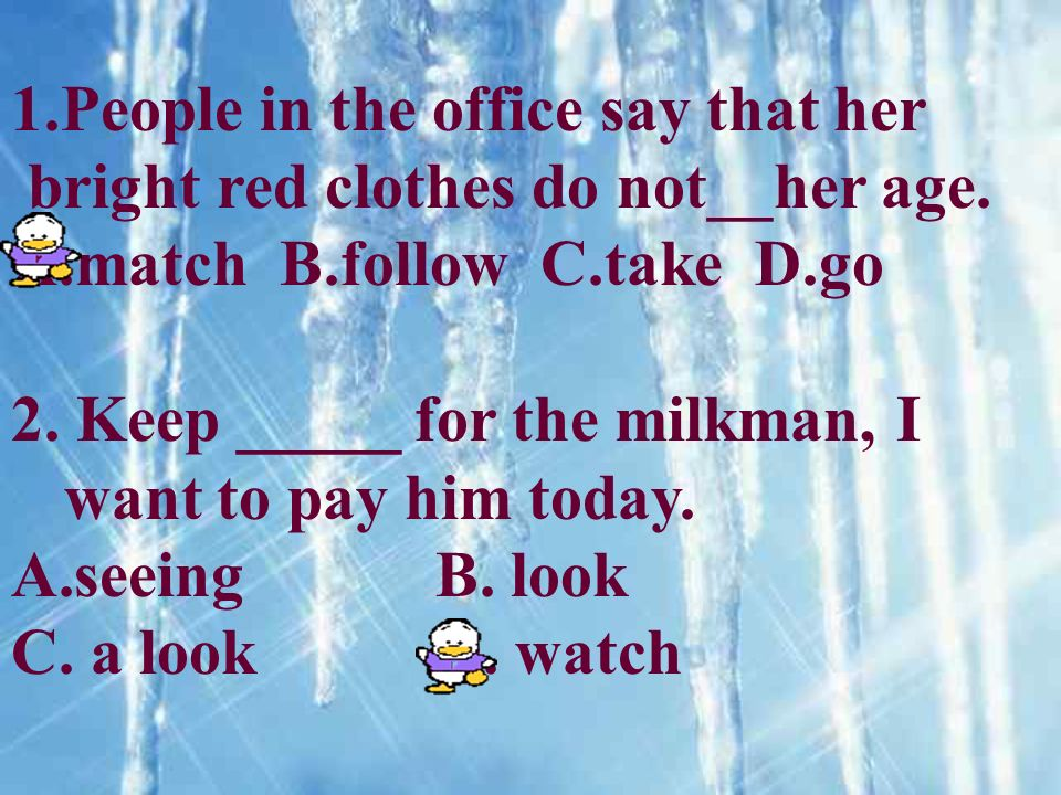 1.People in the office say that her bright red clothes do not__her age. A.match B.follow C.take D.go 2. Keep _____ for the milkman, I want to pay him