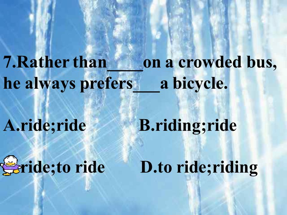 7.Rather than____on a crowded bus, he always prefers___a bicycle. A.ride;ride B.riding;ride C.ride;to ride D.to ride;riding