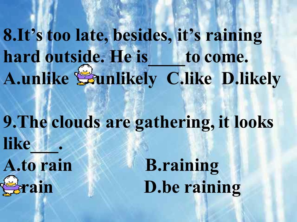 8.Its too late, besides, its raining hard outside. He is____to come. A.unlike B.unlikely C.like D.likely 9.The clouds are gathering, it looks like___.