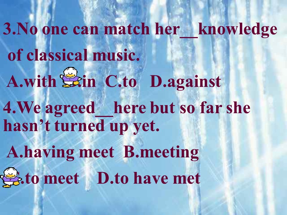 3.No one can match her__knowledge of classical music. A.with B.in C.to D.against 4.We agreed__here but so far she hasnt turned up yet. A.having meet B