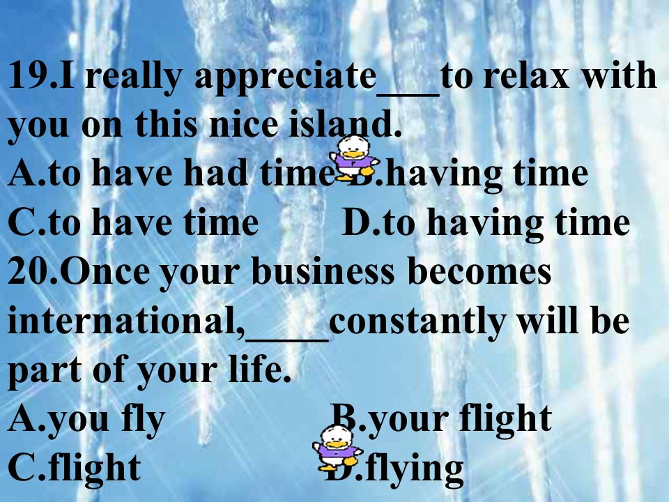 19.I really appreciate___to relax with you on this nice island. A.to have had time B.having time C.to have time D.to having time 20.Once your business