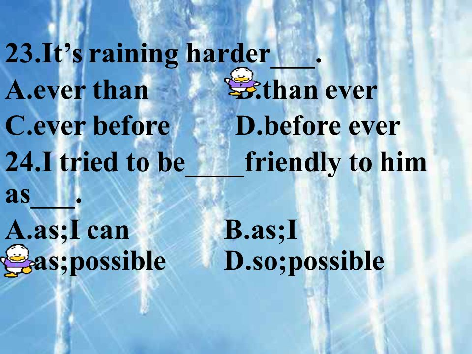 23.Its raining harder___. A.ever than B.than ever C.ever before D.before ever 24.I tried to be____friendly to him as___. A.as;I can B.as;I C.as;possib