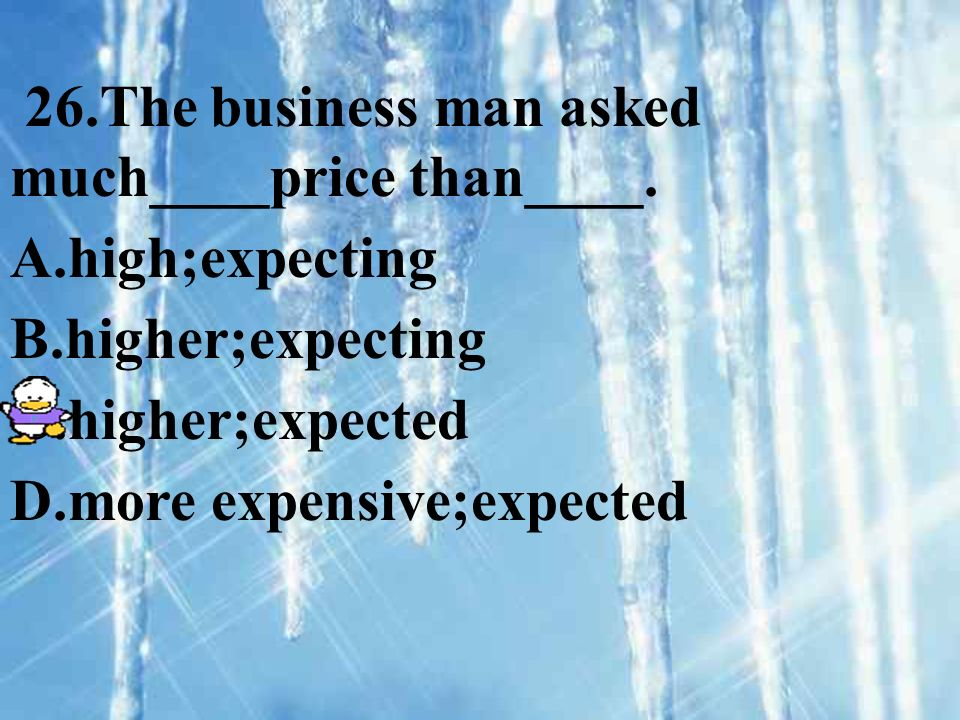 26.The business man asked much____price than____. A.high;expecting B.higher;expecting C.higher;expected D.more expensive;expected