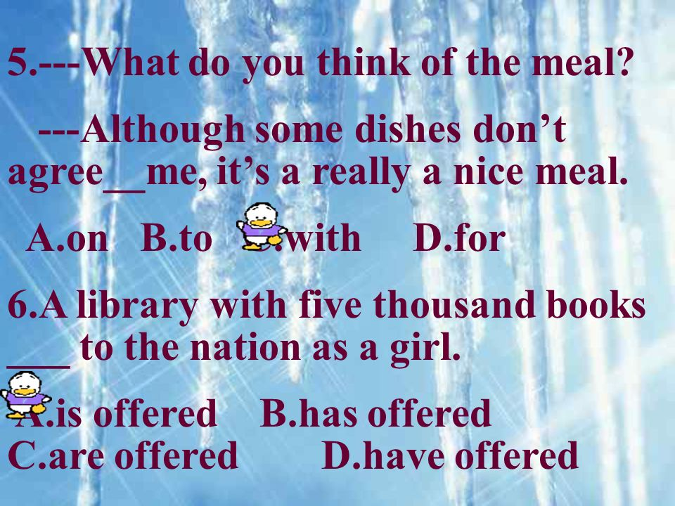 5.---What do you think of the meal? ---Although some dishes dont agree__me, its a really a nice meal. A.on B.to C.with D.for 6.A library with five tho