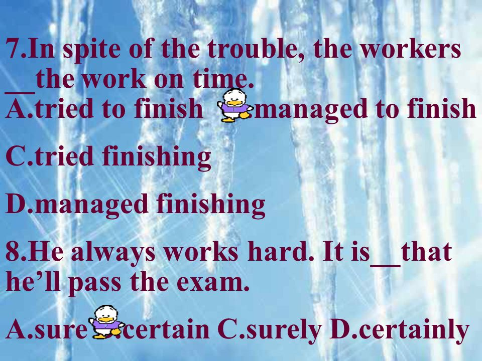 7.In spite of the trouble, the workers __the work on time. A.tried to finish B.managed to finish C.tried finishing D.managed finishing 8.He always wor