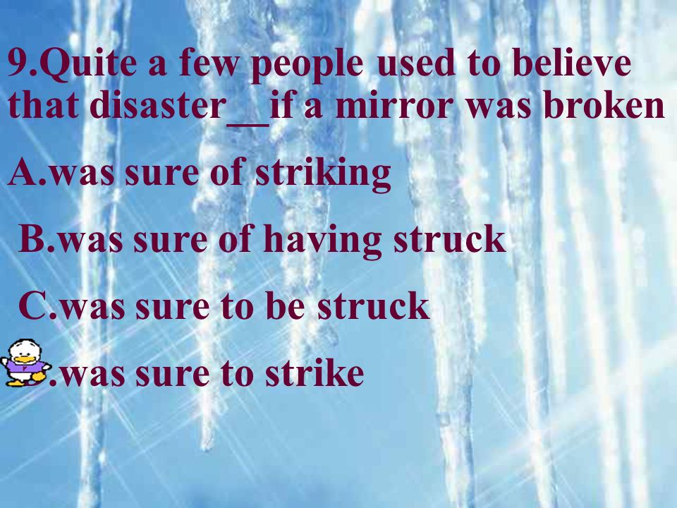 9.Quite a few people used to believe that disaster__if a mirror was broken A.was sure of striking B.was sure of having struck C.was sure to be struck