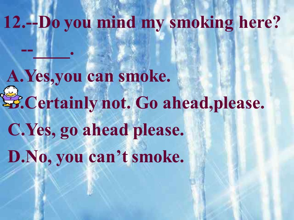 12.--Do you mind my smoking here.--____. A.Yes,you can smoke.
