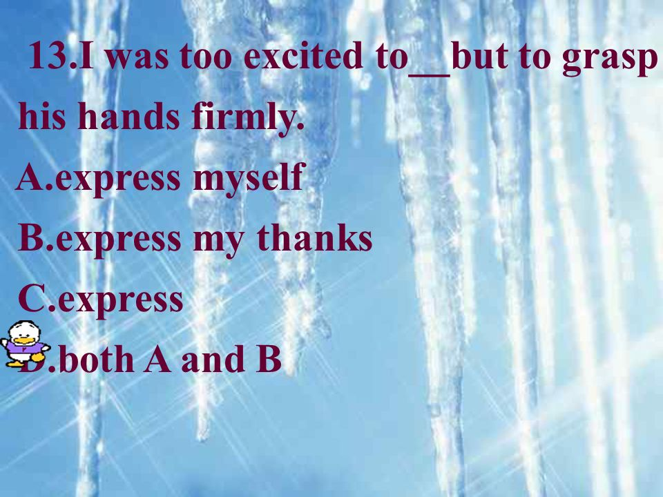 13.I was too excited to__but to grasp his hands firmly. A.express myself B.express my thanks C.express D.both A and B