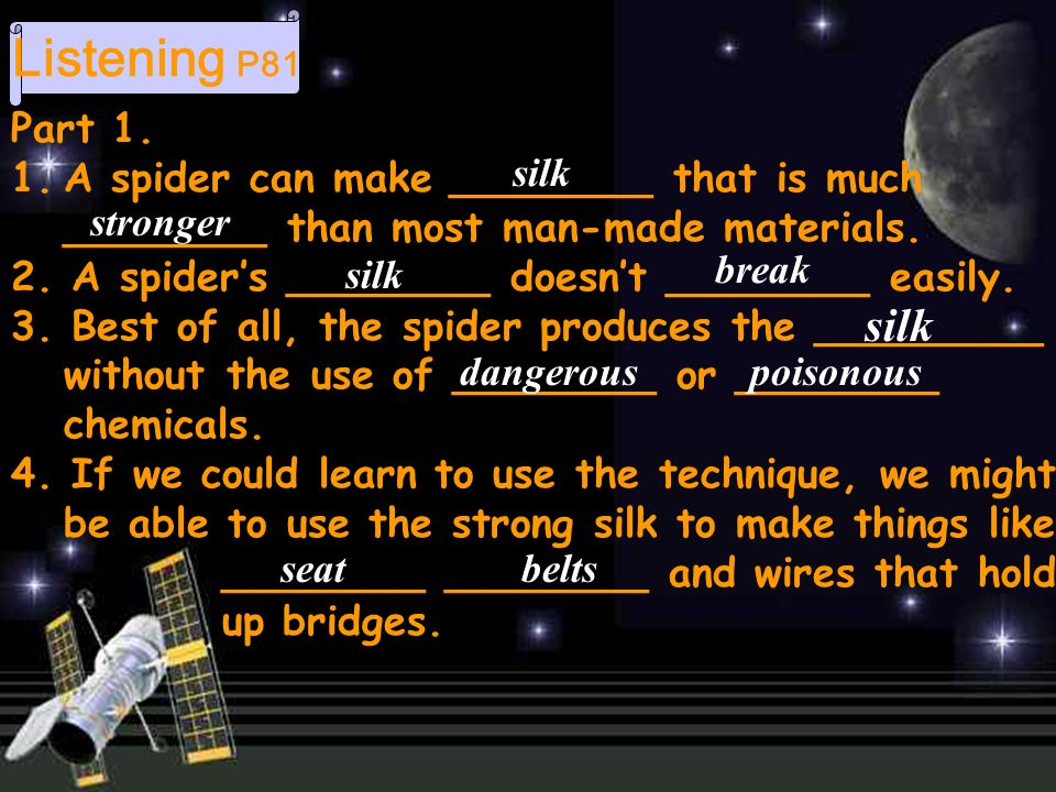Listening P81 Part 1. 1.A spider can make ________ that is much ________ than most man-made materials. 2. A spiders ________ doesnt ________ easily. 3