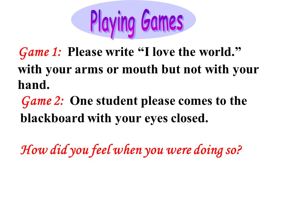 Game 1: Please write I love the world. with your arms or mouth but not with your hand.