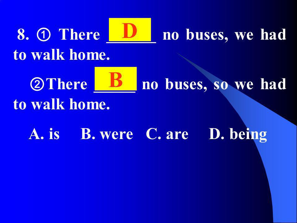 8. There ______ no buses, we had to walk home. There _____ no buses, so we had to walk home. A. is B. were C. are D. being D B