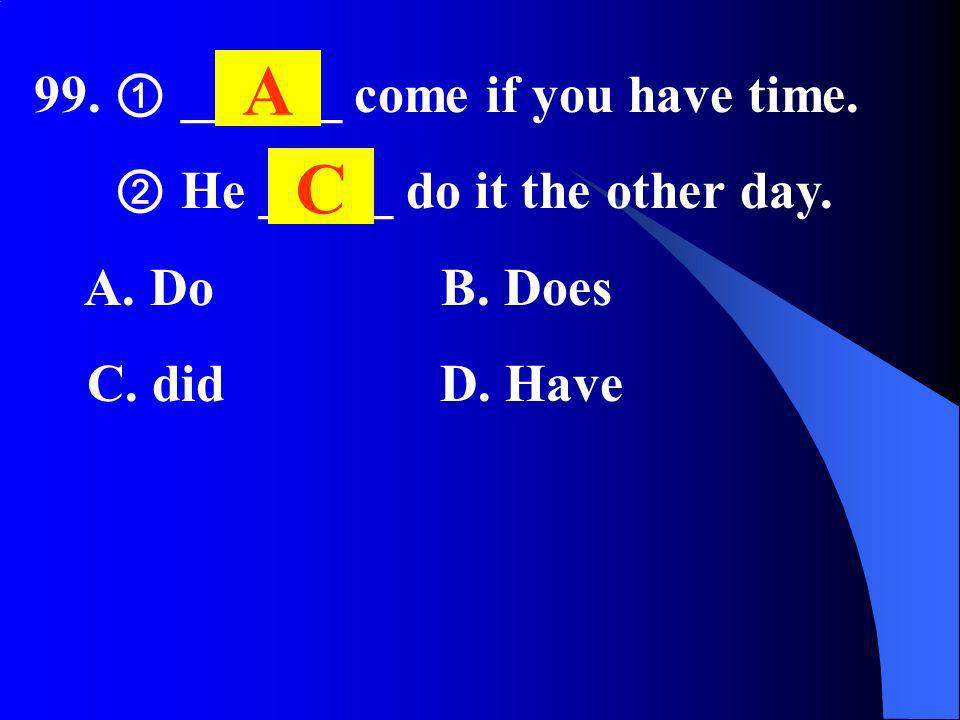 99. ______ come if you have time. He _____ do it the other day. A. Do B. Does C. did D. Have A C