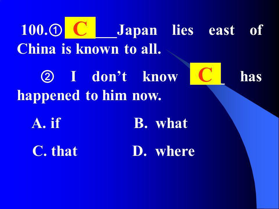 100. _____Japan lies east of China is known to all. I dont know ____ has happened to him now. A. if B. what C. that D. where C C