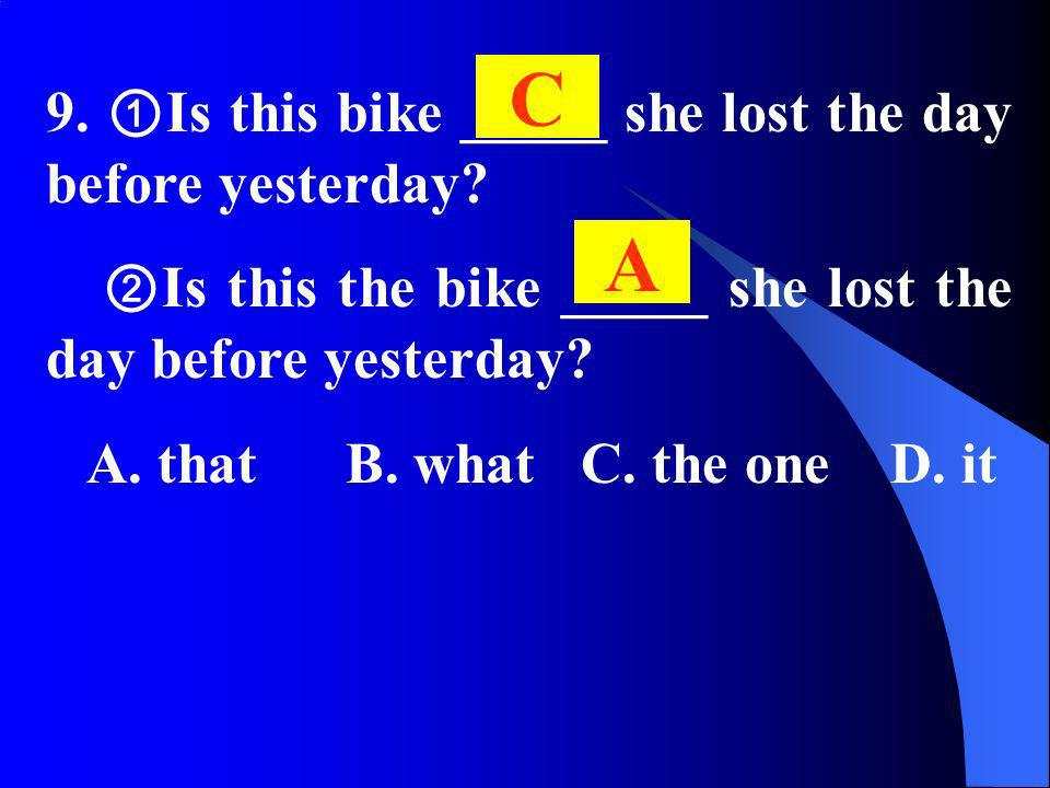 9. Is this bike _____ she lost the day before yesterday? Is this the bike _____ she lost the day before yesterday? A. that B. what C. the one D. it C