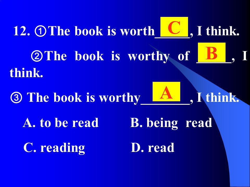 12. The book is worth_____, I think. The book is worthy of _____, I think. The book is worthy_______, I think. A. to be read B. being read C. reading