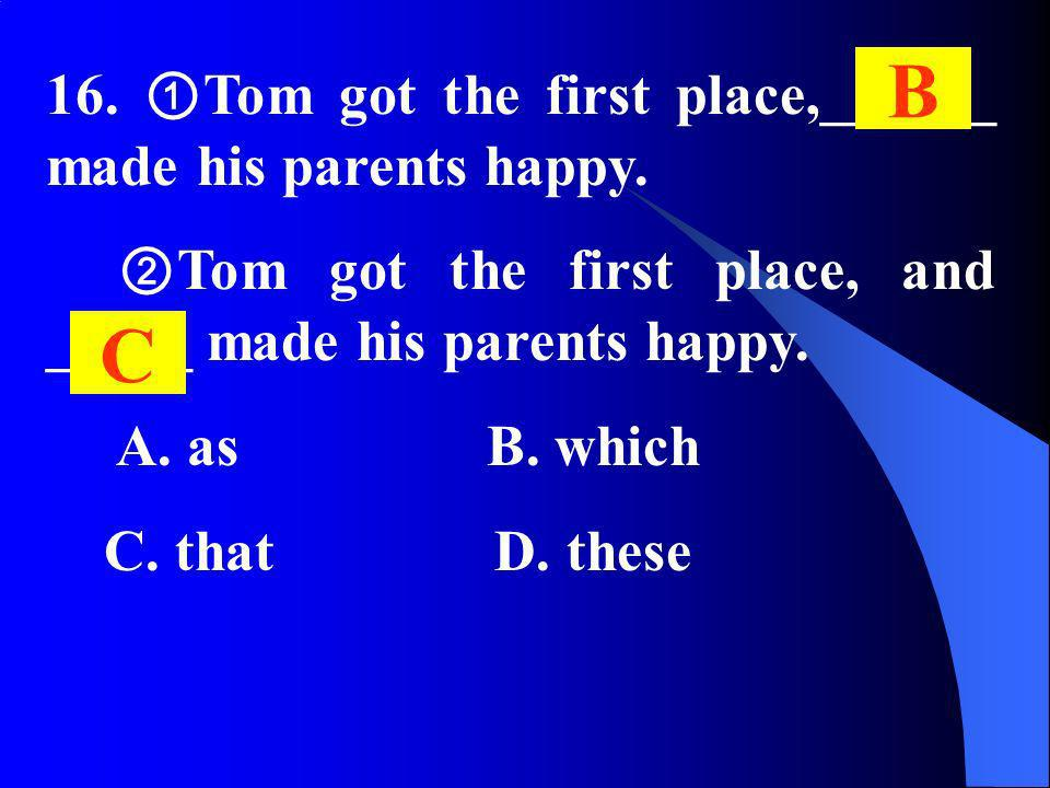 16. Tom got the first place,______ made his parents happy. Tom got the first place, and _____ made his parents happy. A. as B. which C. that D. these