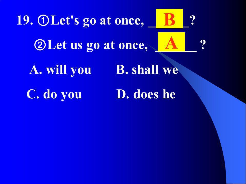 19. Let's go at once, ______? Let us go at once, ______ ? A. will you B. shall we C. do you D. does he B A