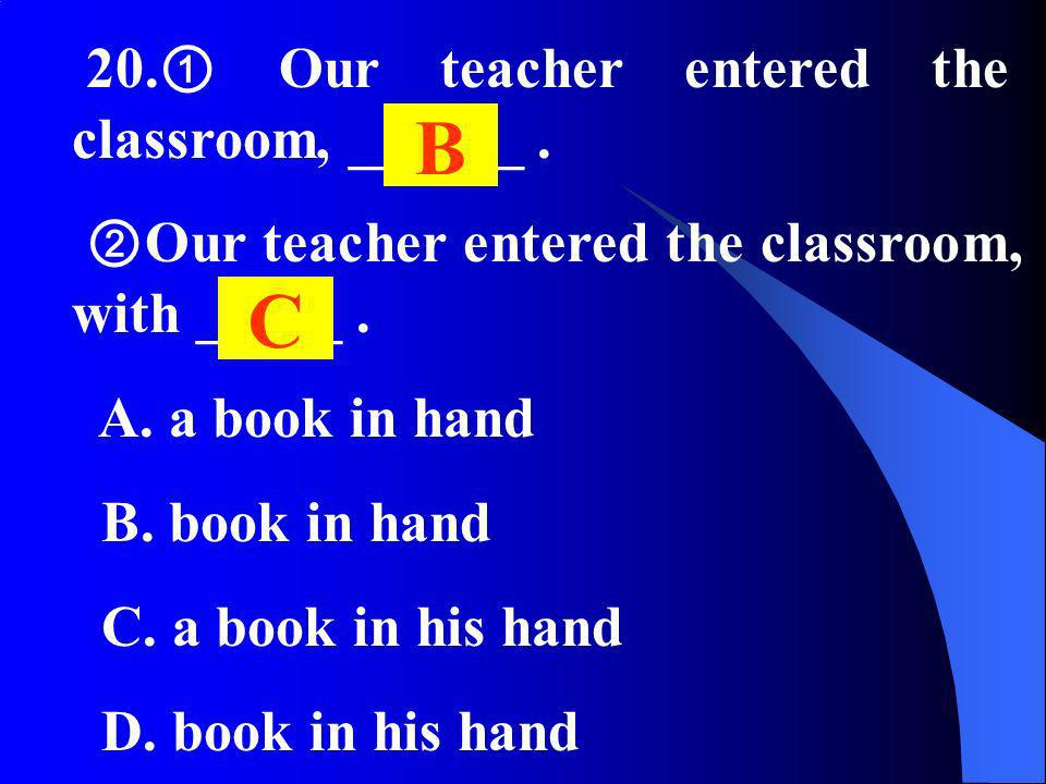 20. Our teacher entered the classroom, ______. Our teacher entered the classroom, with _____. A. a book in hand B. book in hand C. a book in his hand