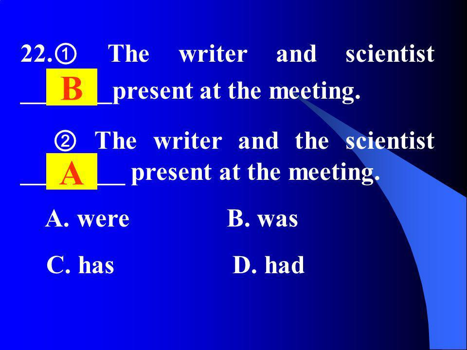 22. The writer and scientist _______present at the meeting. The writer and the scientist ________ present at the meeting. A. were B. was C. has D. had