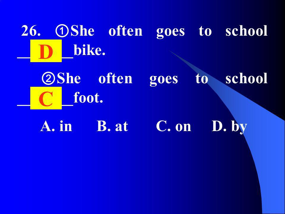 26. She often goes to school _______bike. She often goes to school _______foot. A. in B. at C. on D. by D C