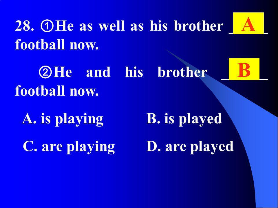 28. He as well as his brother _____ football now. He and his brother ______ football now. A. is playing B. is played C. are playing D. are played A B